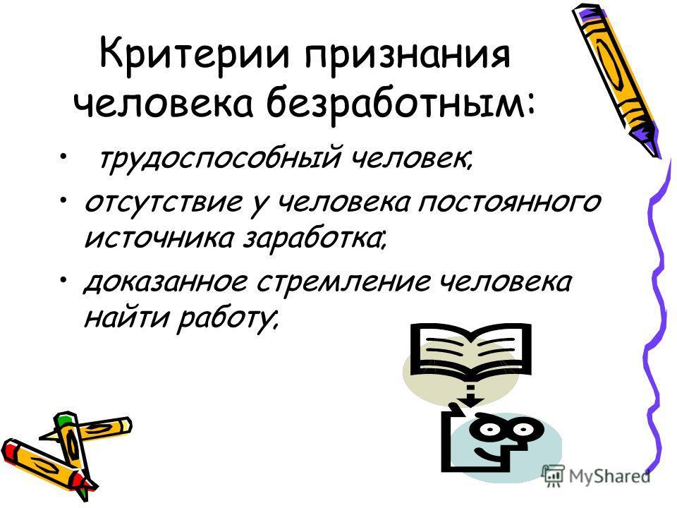 Критерии признания человека безработным: трудоспособный человек; отсутствие у человека постоянного источника заработка; доказанное стремление человека найти работу;