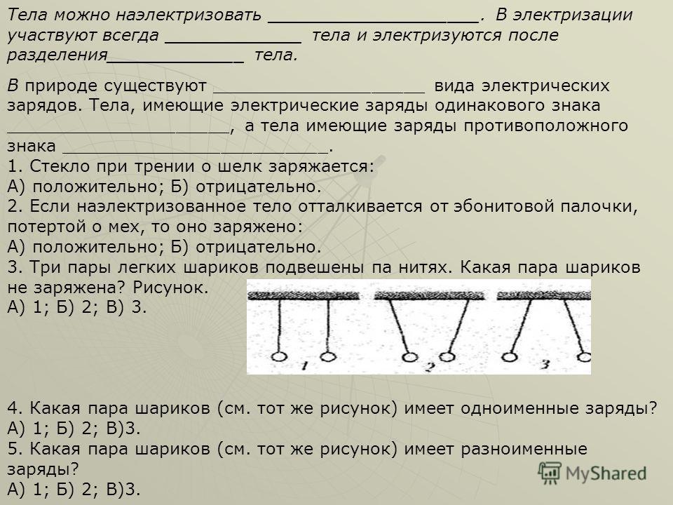 Тела можно наэлектризовать ____________________. В электризации участвуют всегда _____________ тела и электризуются после разделения_____________ тела. В природе существуют ____________________ вида электрических зарядов. Тела, имеющие электрические