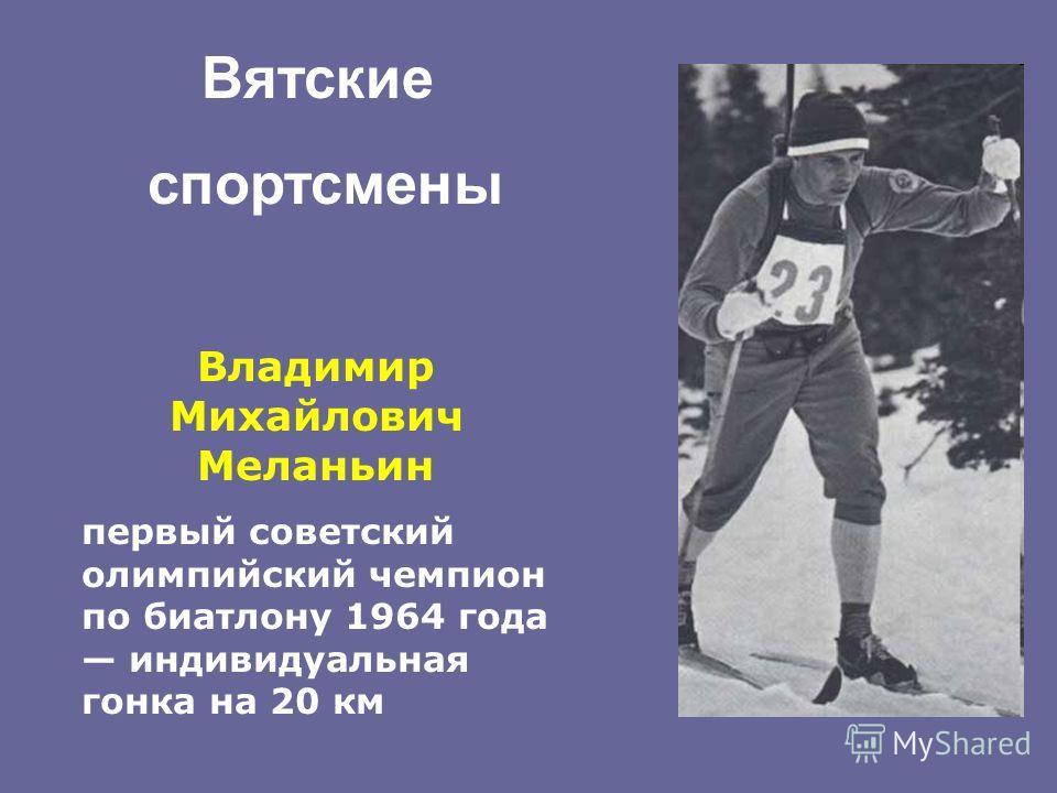 Владимир Михайлович Меланьин первый советский олимпийский чемпион по биатлону 1964 года индивидуальная гонка на 20 км Вятские спортсмены