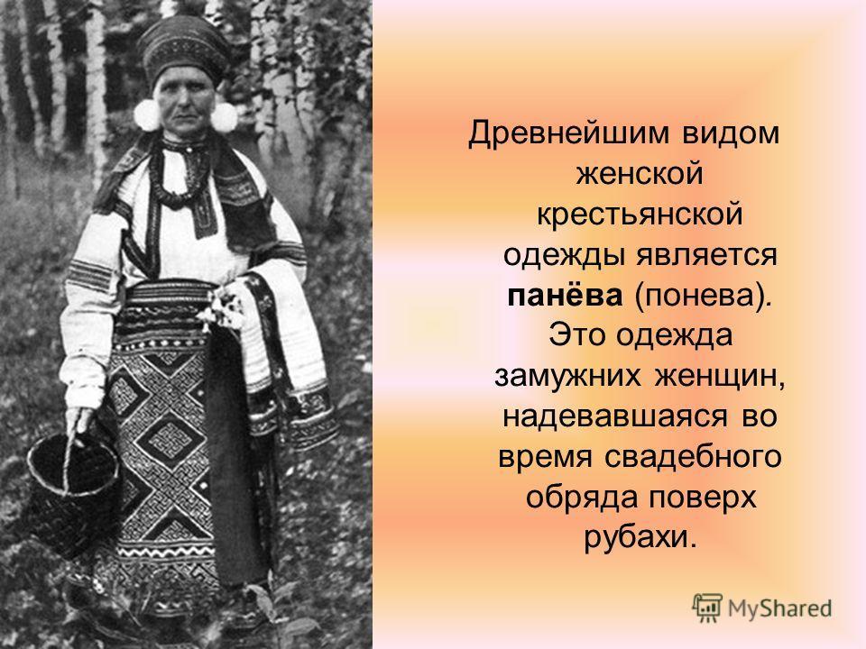 Древнейшим видом женской крестьянской одежды является панёва (понева). Это одежда замужних женщин, надевавшаяся во время свадебного обряда поверх рубахи.