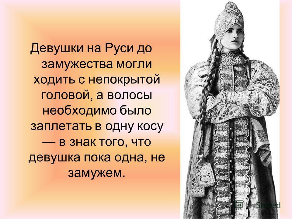 Девушки на Руси до замужества могли ходить с непокрытой головой, а волосы необходимо было заплетать в одну косу в знак того, что девушка пока одна, не замужем.