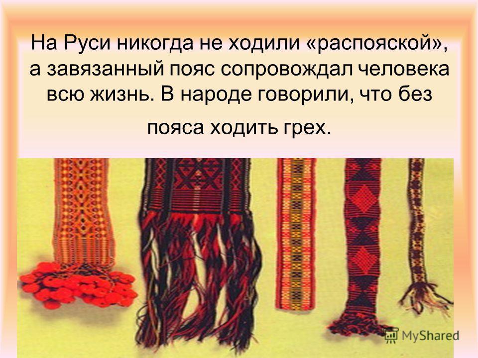На Руси никогда не ходили «распояской», а завязанный пояс сопровождал человека всю жизнь. В народе говорили, что без пояса ходить грех.