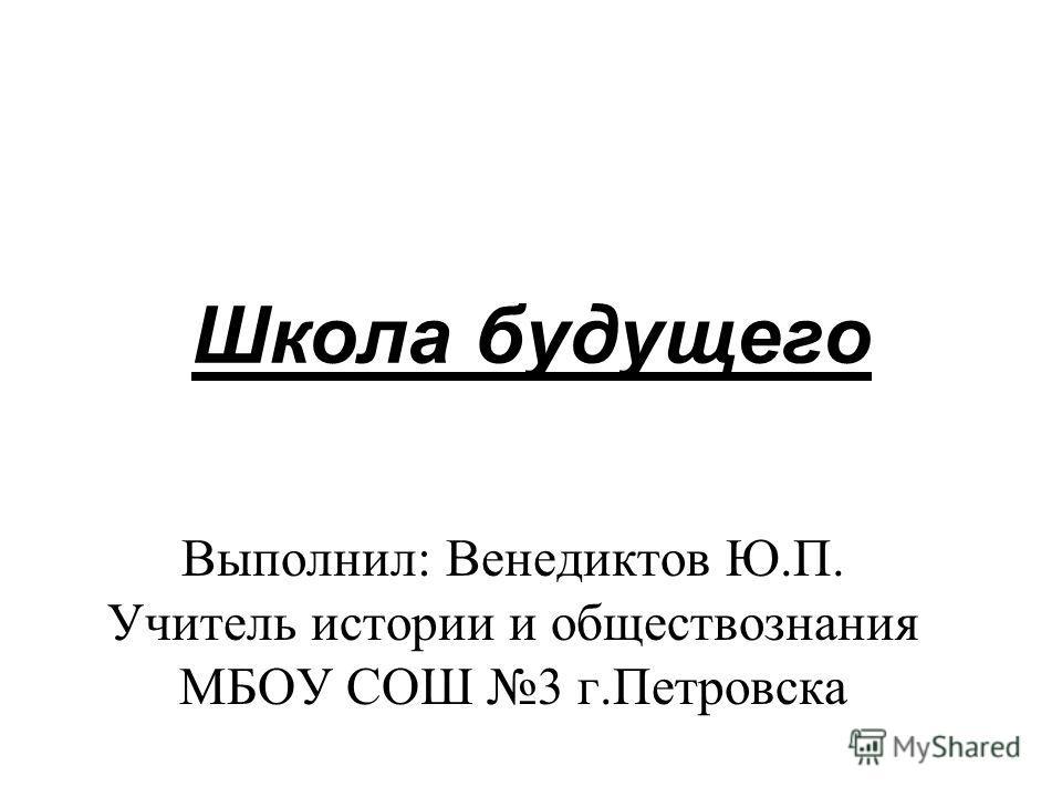 Школа будущего Выполнил: Венедиктов Ю.П. Учитель истории и обществознания МБОУ СОШ 3 г.Петровска