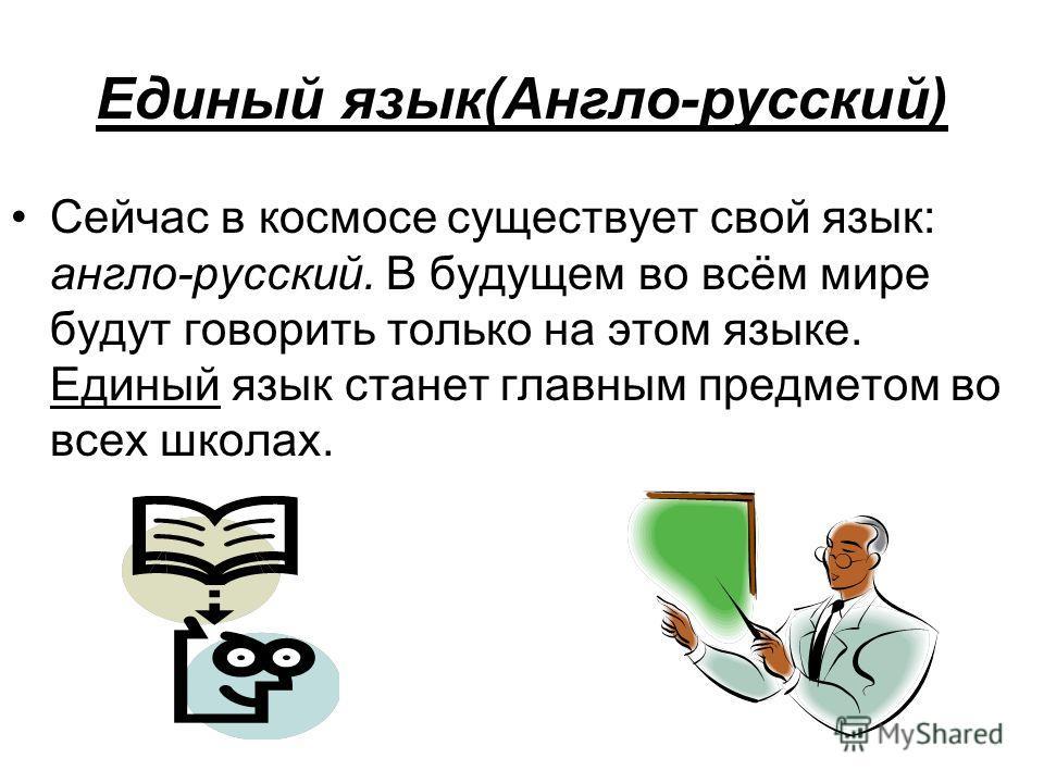 Единый язык(Англо-русский) Сейчас в космосе существует свой язык: англо-русский. В будущем во всём мире будут говорить только на этом языке. Единый язык станет главным предметом во всех школах.