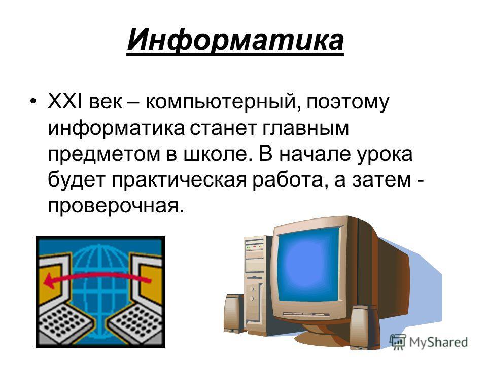Информатика XXI век – компьютерный, поэтому информатика станет главным предметом в школе. В начале урока будет практическая работа, а затем - проверочная.