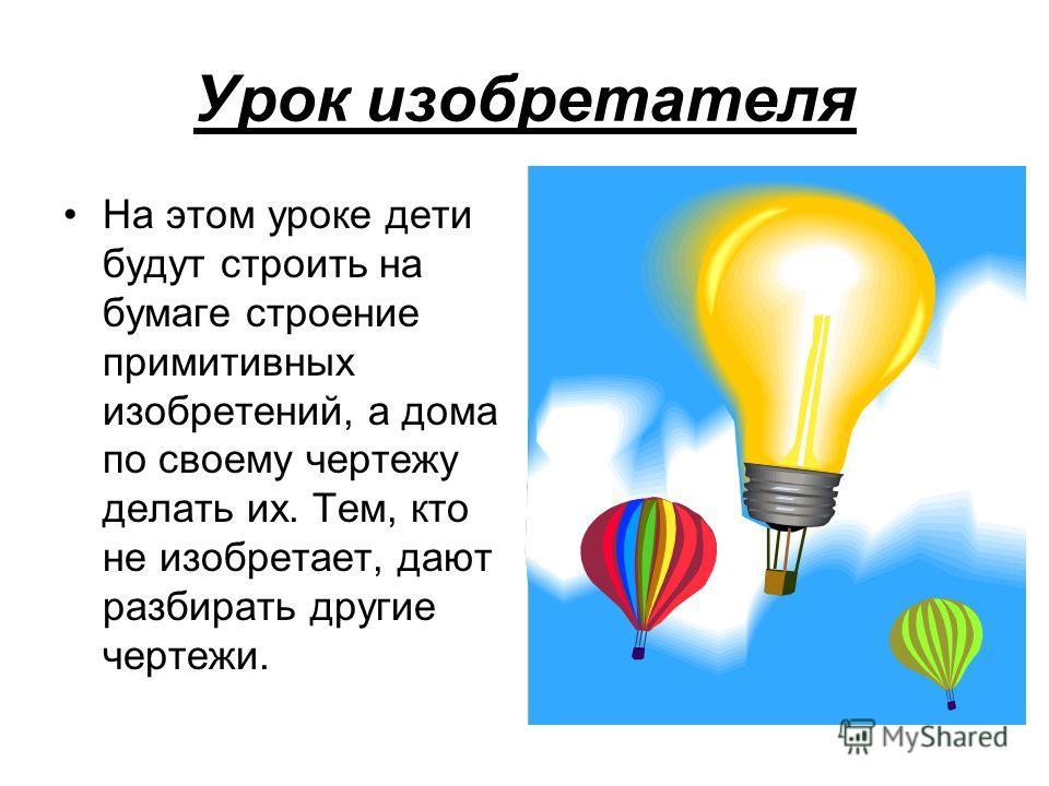 Урок изобретателя На этом уроке дети будут строить на бумаге строение примитивных изобретений, а дома по своему чертежу делать их. Тем, кто не изобретает, дают разбирать другие чертежи.