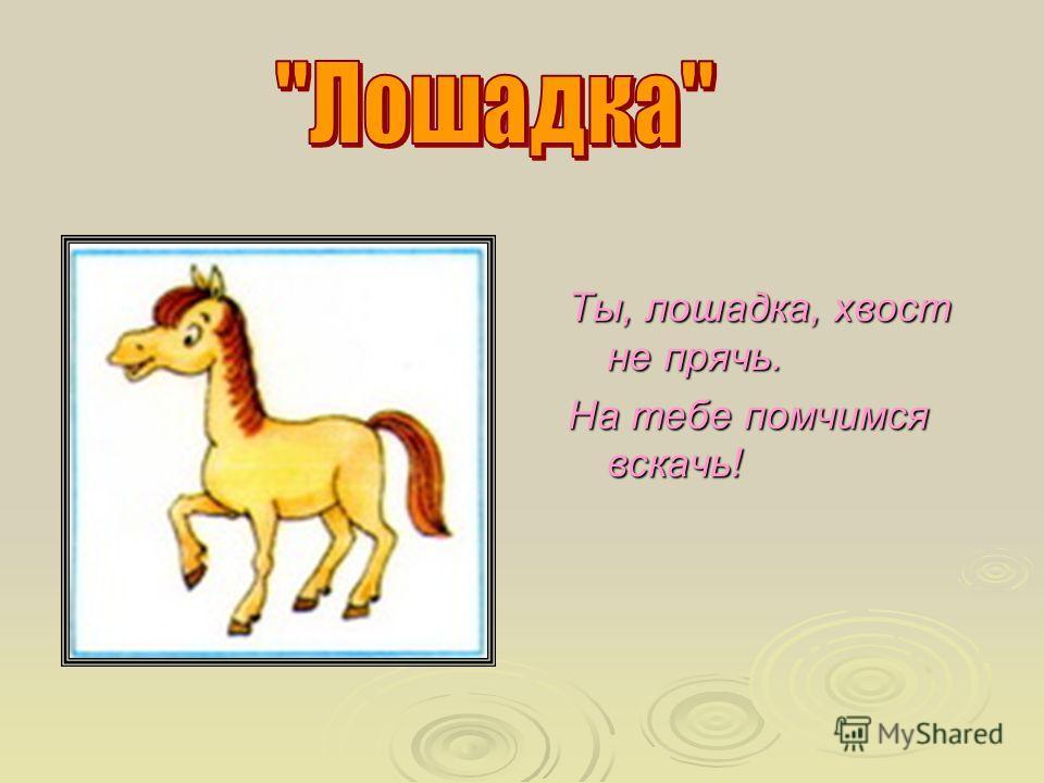 Ты, лошадка, хвост не прячь. На тебе помчимся вскачь!