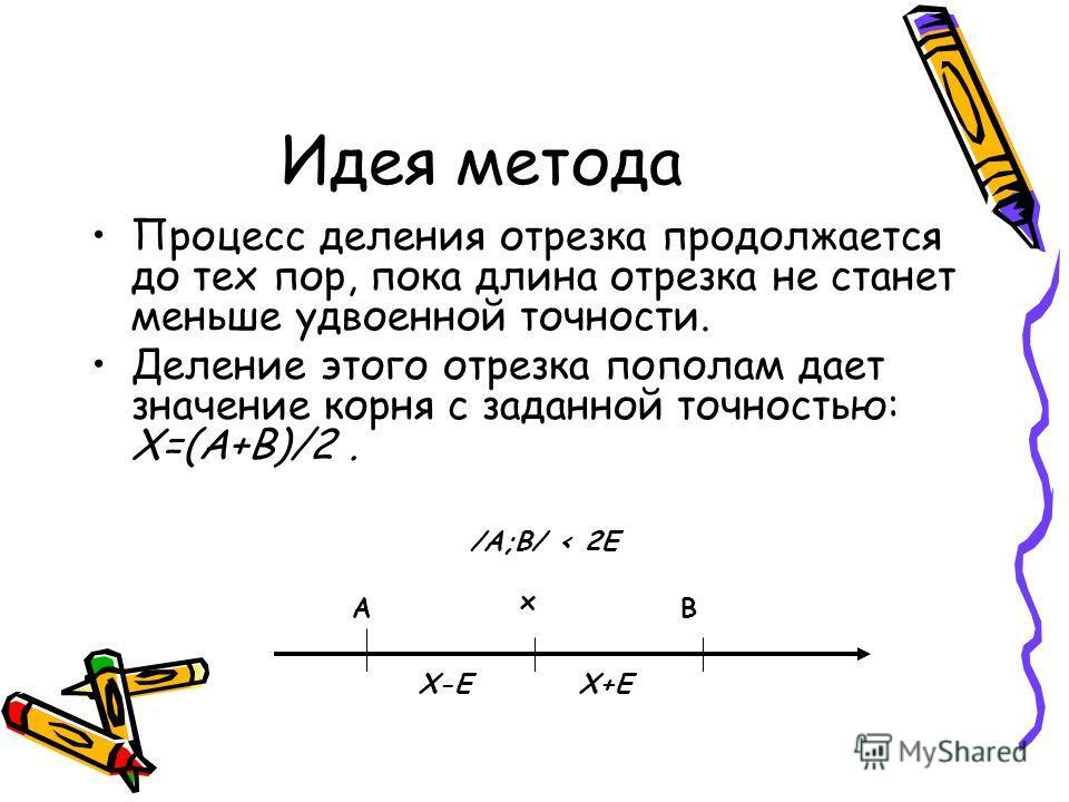 Идея метода Идея метода состоит в выборе точности решения E и сведении первоначального отрезка [A;B], на котором существует корень уравнения, к отрезку заданной точности. Процесс сводится к последовательному делению отрезков пополам точкой: C=(A+B)/2