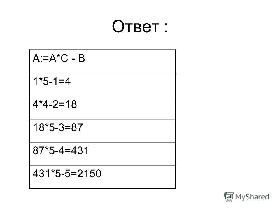 Ответ : A:=A*C - B 1*5-1=4 4*4-2=18 18*5-3=87 87*5-4=431 431*5-5=2150