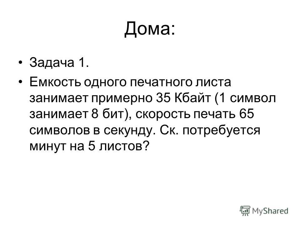 Дома: Задача 1. Емкость одного печатного листа занимает примерно 35 Кбайт (1 символ занимает 8 бит), скорость печать 65 символов в секунду. Ск. потребуется минут на 5 листов?