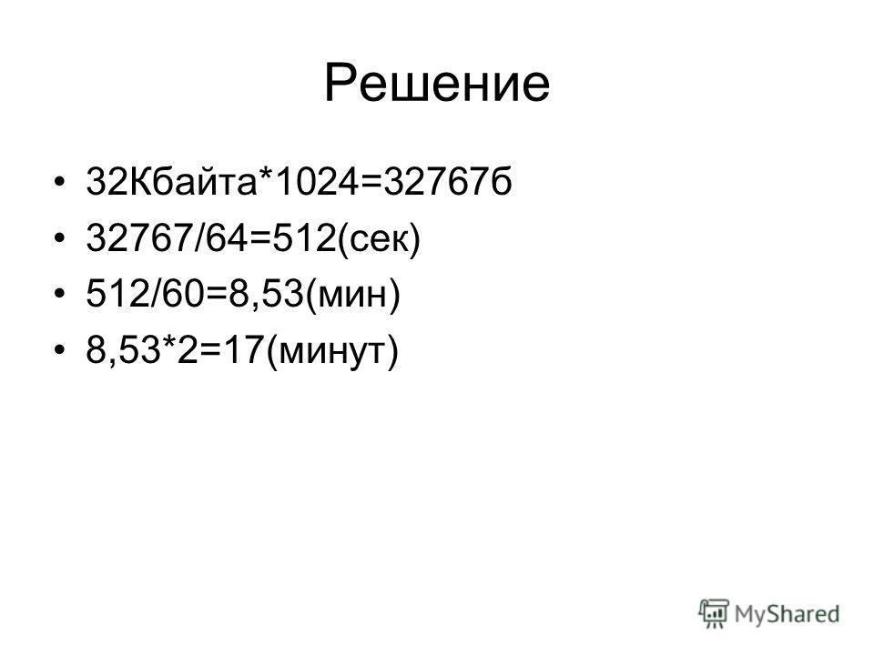 Решение 32Кбайта*1024=32767б 32767/64=512(сек) 512/60=8,53(мин) 8,53*2=17(минут)