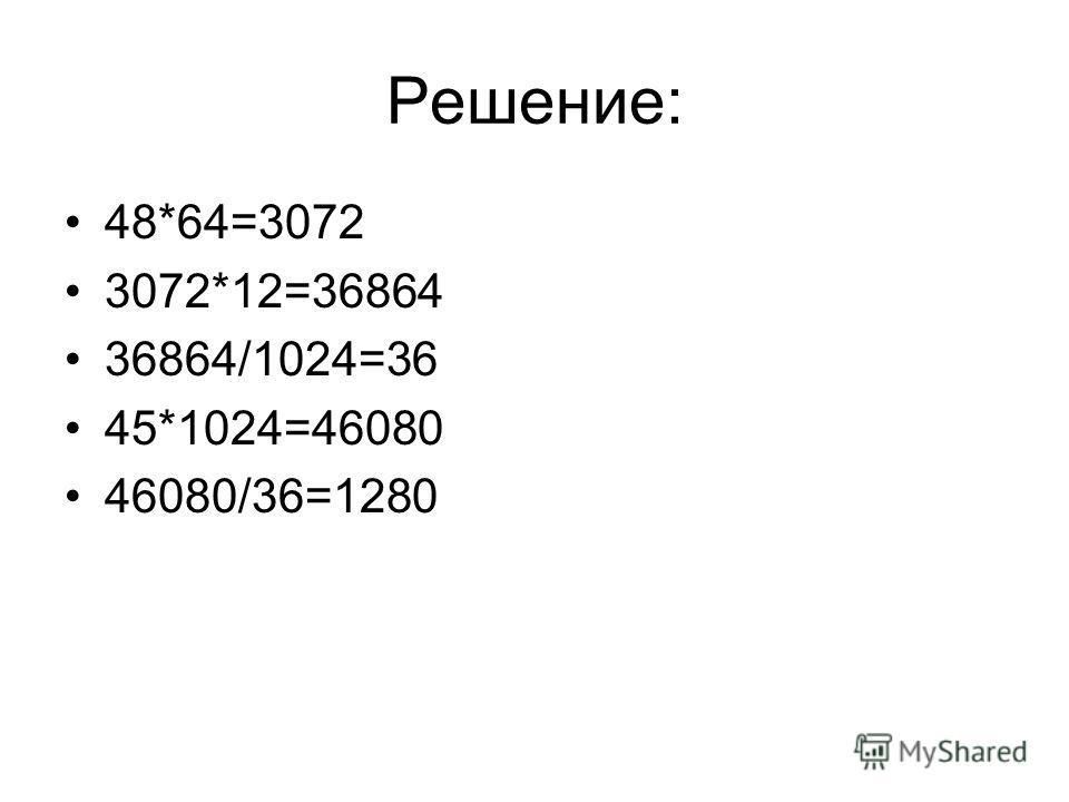 Решение: 48*64=3072 3072*12=36864 36864/1024=36 45*1024=46080 46080/36=1280