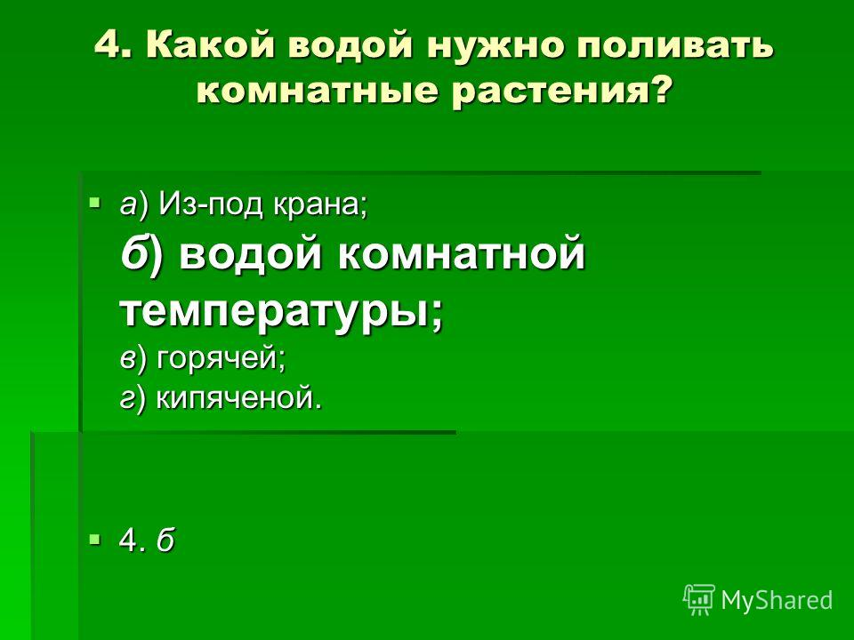 4. Какой водой нужно поливать комнатные растения? а) Из-под крана; б) водой комнатной температуры; в) горячей; г) кипяченой. а) Из-под крана; б) водой комнатной температуры; в) горячей; г) кипяченой. 4. б 4. б