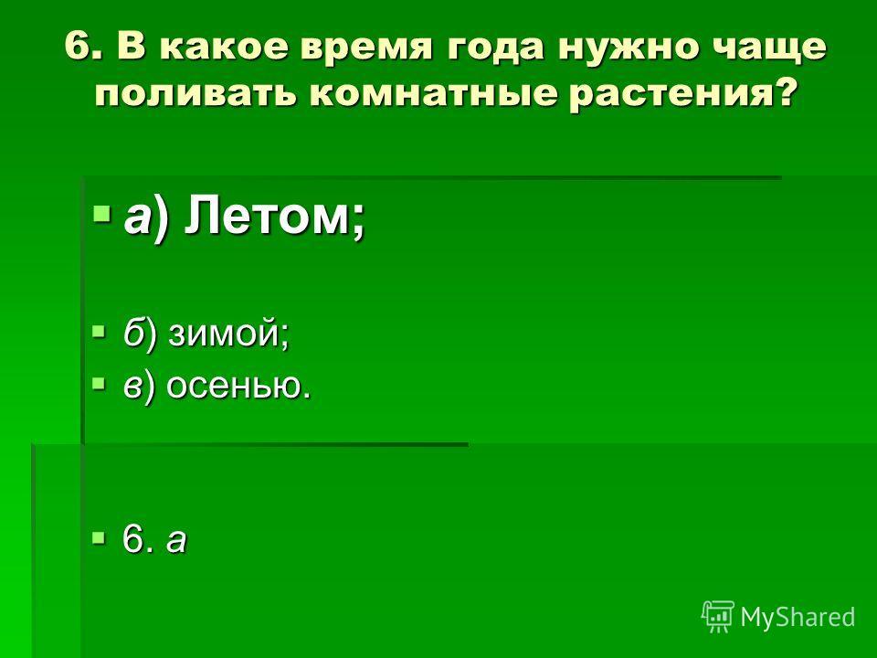 6. В какое время года нужно чаще поливать комнатные растения? а) Летом; а) Летом; б) зимой; б) зимой; в) осенью. в) осенью. 6. а 6. а