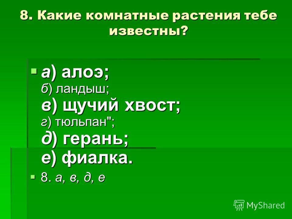 8. Какие комнатные растения тебе известны? а) алоэ; б) ландыш; в) щучий хвост; г) тюльпан; д) герань; е) фиалка. а) алоэ; б) ландыш; в) щучий хвост; г) тюльпан; д) герань; е) фиалка. 8. а, в, д, е 8. а, в, д, е