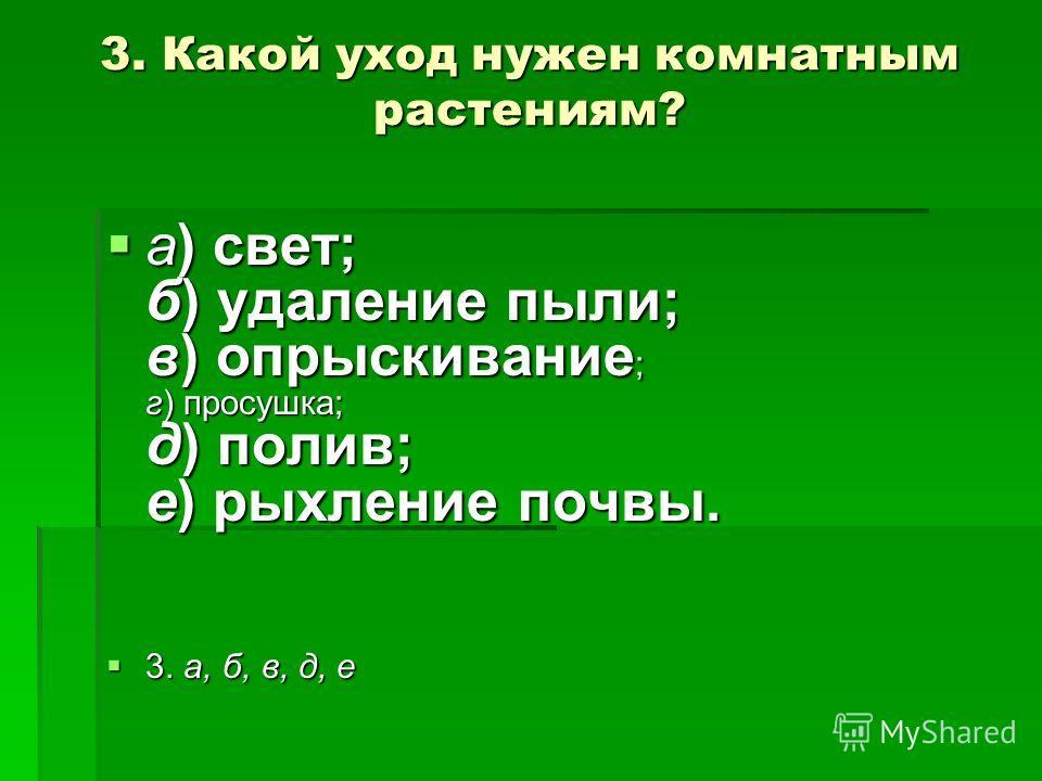 3. Какой уход нужен комнатным растениям? а) свет; б) удаление пыли; в) опрыскивание ; г) просушка; д) полив; е) рыхление почвы. а) свет; б) удаление пыли; в) опрыскивание ; г) просушка; д) полив; е) рыхление почвы. 3. а, б, в, д, е 3. а, б, в, д, е