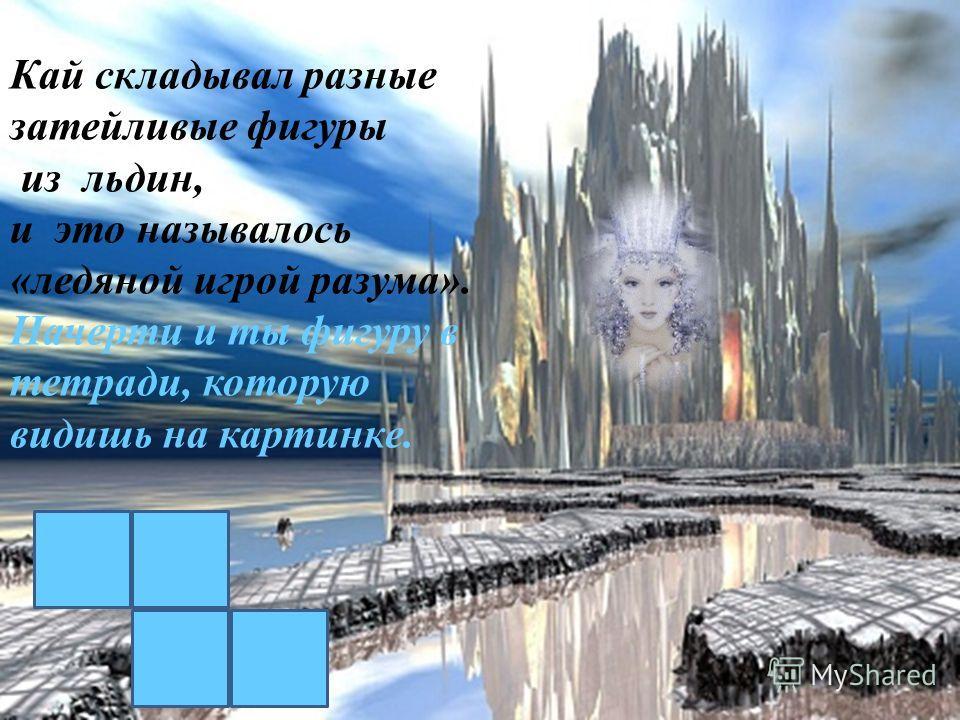 Чертог Снежной королевы Кай складывал разные затейливые фигуры из льдин, и это называлось «ледяной игрой разума». Начерти и ты фигуру в тетради, которую видишь на картинке.