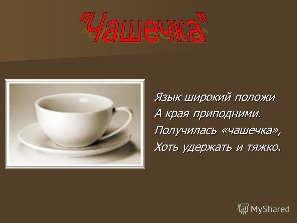 Язык широкий положи А края приподними. Получилась «чашечка», Хоть удержать и тяжко.