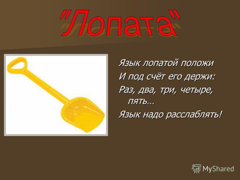 Язык лопатой положи И под счёт его держи: Раз, два, три, четыре, пять… Язык надо расслаблять!