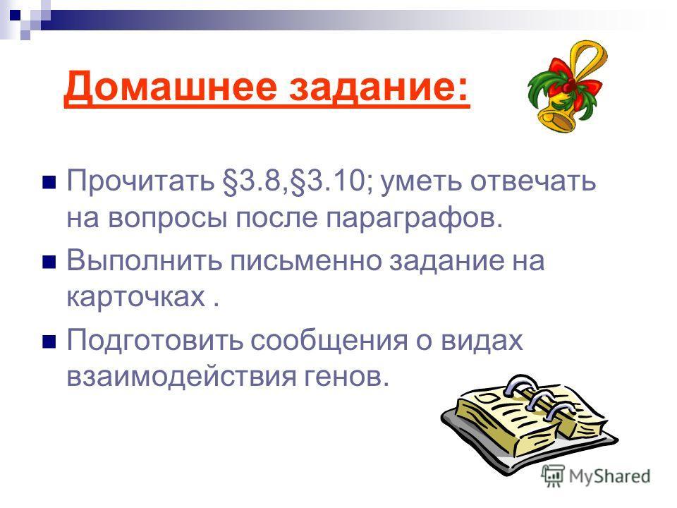 Домашнее задание: Прочитать §3.8,§3.10; уметь отвечать на вопросы после параграфов. Выполнить письменно задание на карточках. Подготовить сообщения о видах взаимодействия генов.