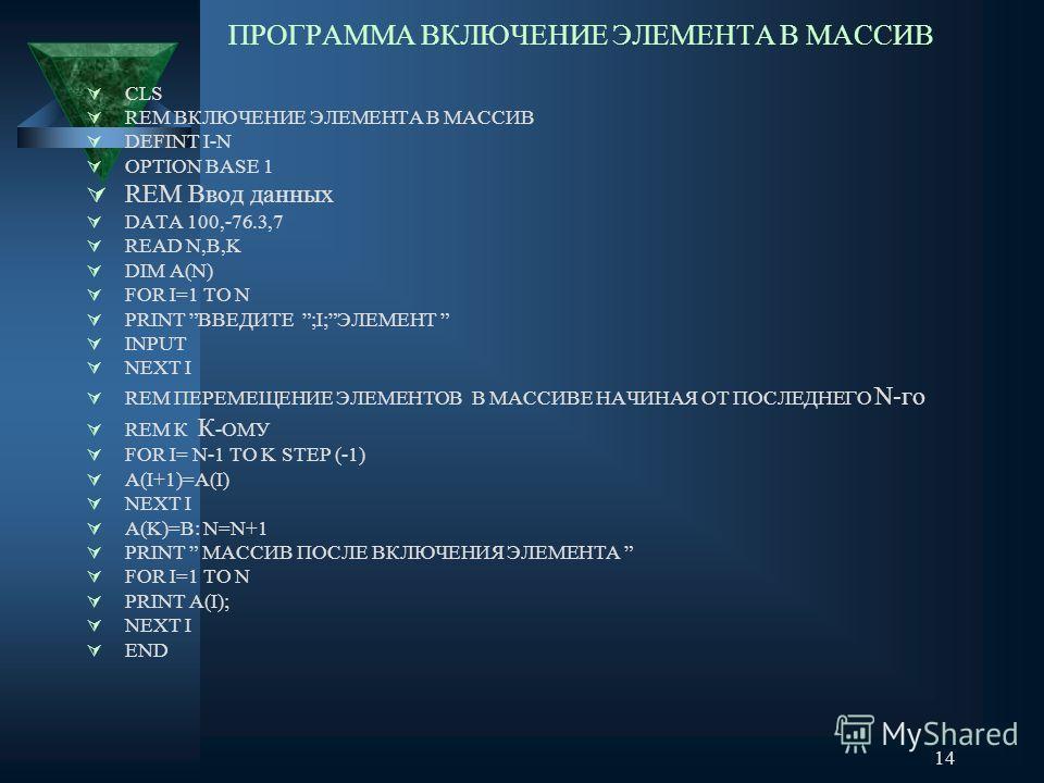 14 ПРОГРАММА ВКЛЮЧЕНИЕ ЭЛЕМЕНТА В МАССИВ CLS REM ВКЛЮЧЕНИЕ ЭЛЕМЕНТА В МАССИВ DEFINT I-N OPTION BASE 1 REM Ввод данных DATA 100,-76.3,7 READ N,B,K DIM A(N) FOR I=1 TO N PRINT ВВЕДИТЕ ;I;ЭЛЕМЕНТ INPUT NEXT I REM ПЕРЕМЕЩЕНИЕ ЭЛЕМЕНТОВ В МАССИВЕ НАЧИНАЯ