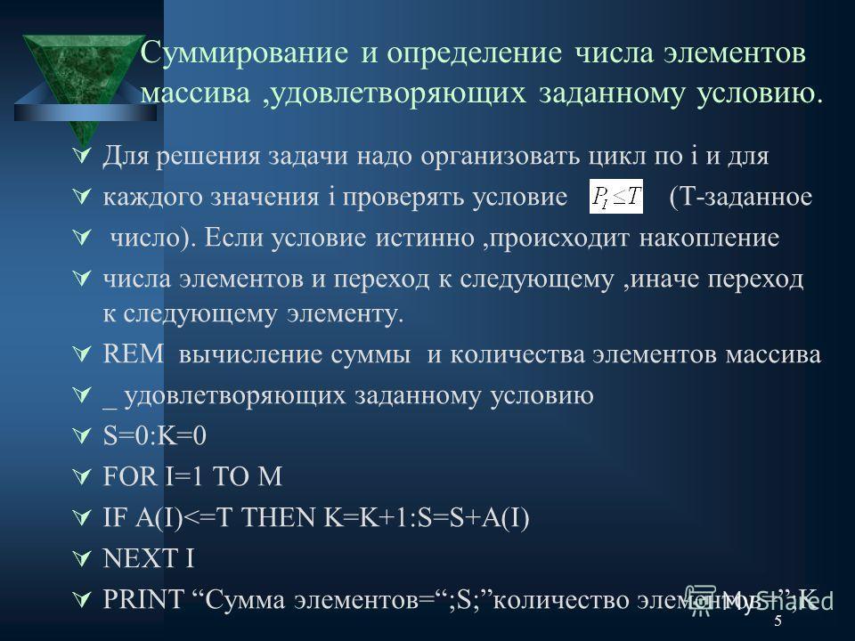 5 Суммирование и определение числа элементов массива,удовлетворяющих заданному условию. Для решения задачи надо организовать цикл по i и для каждого значения i проверять условие (T-заданное число). Если условие истинно,происходит накопление числа эле