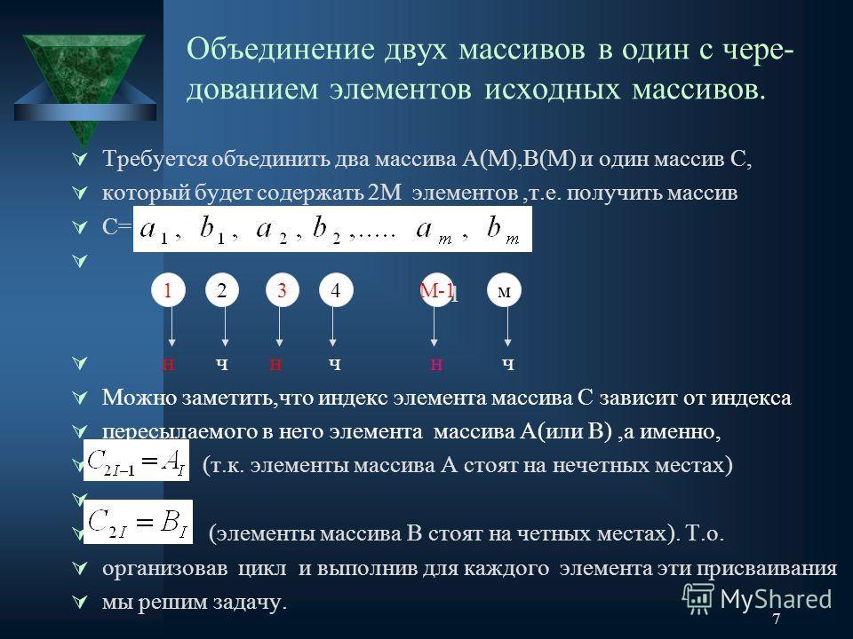 7 Объединение двух массивов в один с чере- дованием элементов исходных массивов. Требуется объединить два массива А(М),В(М) и один массив С, который будет содержать 2М элементов,т.е. получить массив С= 1 2 3 4 м-1 м н ч н ч н ч Можно заметить,что инд