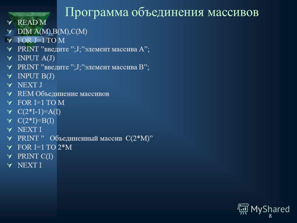8 Программа объединения массивов READ M DIM A(M),B(M),C(M) FOR J=1 TO M PRINT введите ;J;элемент массива А; INPUT A(J) PRINT введите ;J;элемент массива В; INPUT B(J) NEXT J REM Объединение массивов FOR I=1 TO М С(2*I-1)=A(I) C(2*I)=B(I) NEXT I PRINT