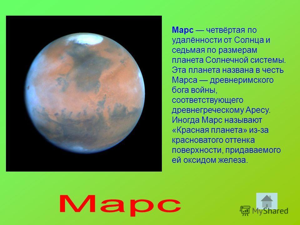 Марс четвёртая по удалённости от Солнца и седьмая по размерам планета Солнечной системы. Эта планета названа в честь Марса древнеримского бога войны, соответствующего древнегреческому Аресу. Иногда Марс называют «Красная планета» из-за красноватого о
