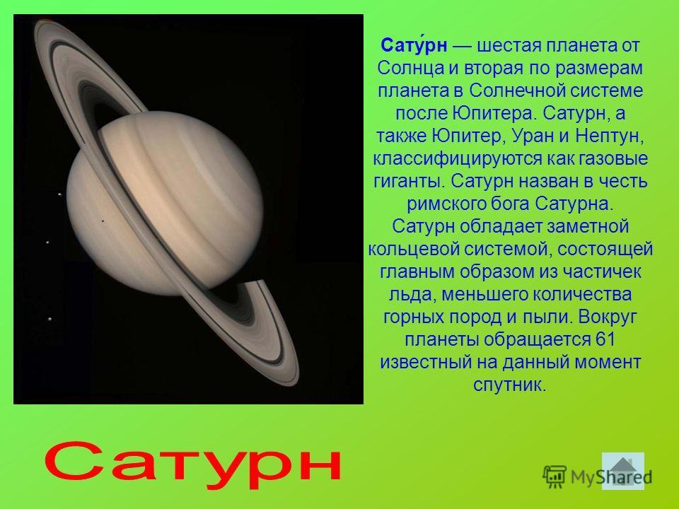 Сату́рн шестая планета от Солнца и вторая по размерам планета в Солнечной системе после Юпитера. Сатурн, а также Юпитер, Уран и Нептун, классифицируются как газовые гиганты. Сатурн назван в честь римского бога Сатурна. Сатурн обладает заметной кольце