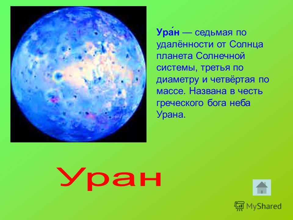 Ура́н седьмая по удалённости от Солнца планета Солнечной системы, третья по диаметру и четвёртая по массе. Названа в честь греческого бога неба Урана.