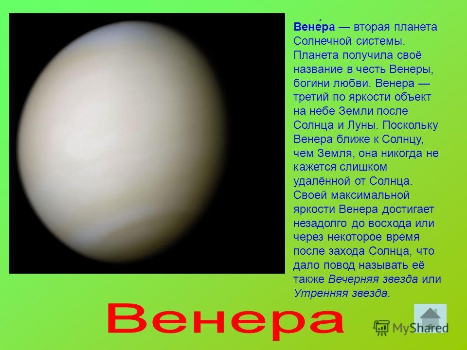 Вене́ра вторая планета Солнечной системы. Планета получила своё название в честь Венеры, богини любви. Венера третий по яркости объект на небе Земли после Солнца и Луны. Поскольку Венера ближе к Солнцу, чем Земля, она никогда не кажется слишком удалё