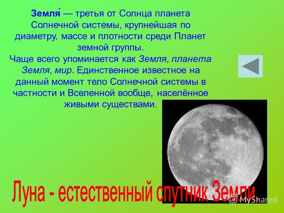 Земля́ третья от Солнца планета Солнечной системы, крупнейшая по диаметру, массе и плотности среди Планет земной группы. Чаще всего упоминается как Земля, планета Земля, мир. Единственное известное на данный момент тело Солнечной системы в частности