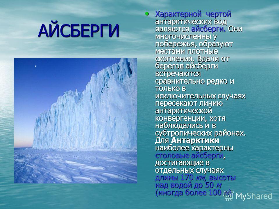 АЙСБЕРГИ АЙСБЕРГИ Характерной чертой антарктических вод являются айсберги. Они многочисленны у побережья, образуют местами плотные скопления. Вдали от берегов айсберги встречаются сравнительно редко и только в исключительных случаях пересекают линию