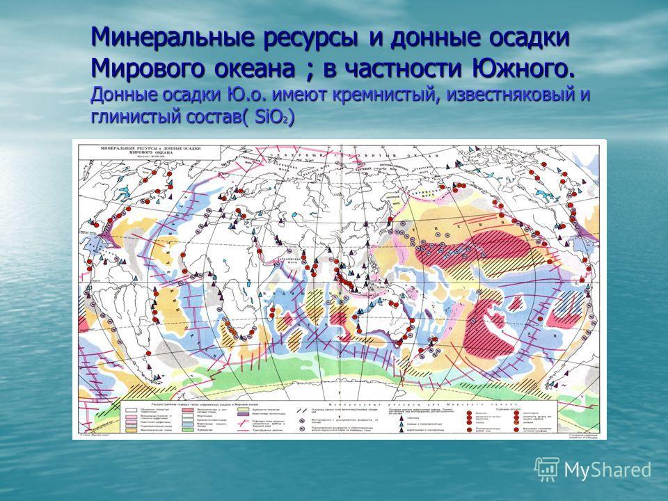Минеральные ресурсы и донные осадки Мирового океана ; в частности Южного. Донные осадки Ю.о. имеют кремнистый, известняковый и глинистый состав( SiO 2 )
