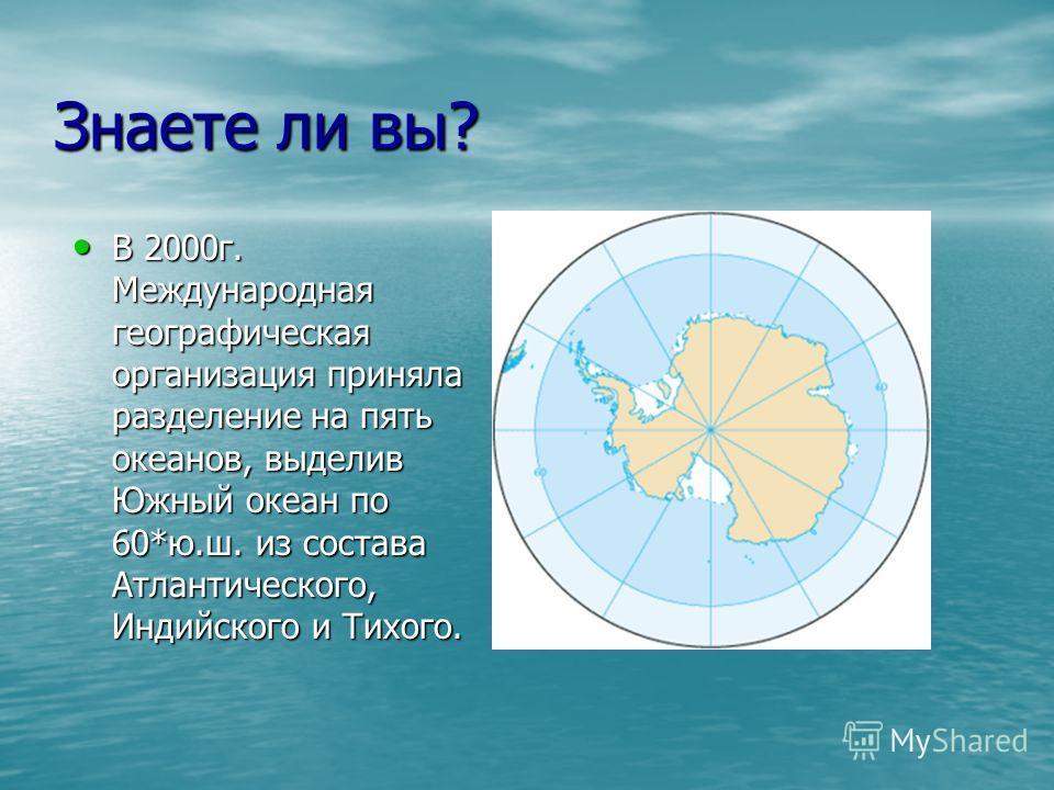 Знаете ли вы? В 2000г. Международная географическая организация приняла разделение на пять океанов, выделив Южный океан по 60*ю.ш. из состава Атлантического, Индийского и Тихого. В 2000г. Международная географическая организация приняла разделение на