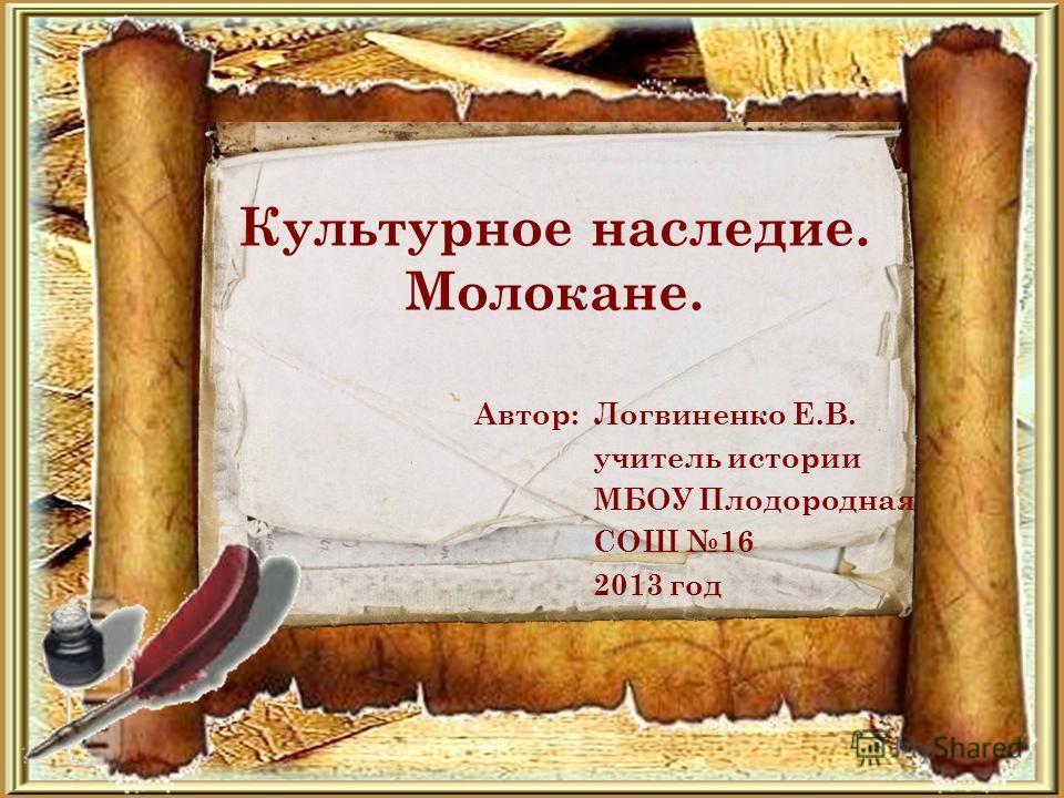 Культурное наследие. Молокане. Автор: Логвиненко Е.В. учитель истории МБОУ Плодородная СОШ 16 2013 год