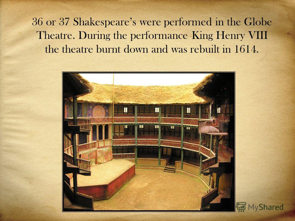 36 or 37 Shakespeares were performed in the Globe Theatre. During the performance King Henry VIII the theatre burnt down and was rebuilt in 1614.