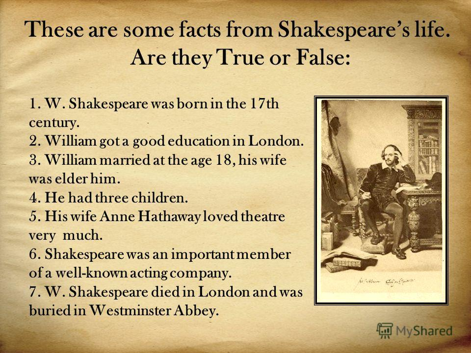 These are some facts from Shakespeares life. Are they True or False: 1. W. Shakespeare was born in the 17th century. 2. William got a good education in London. 3. William married at the age 18, his wife was elder him. 4. He had three children. 5. His