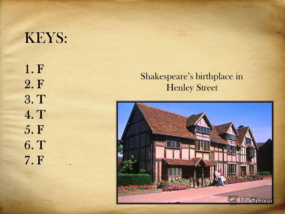 KEYS: 1. F 2. F 3. T 4. T 5. F 6. T 7. F Shakespeares birthplace in Henley Street