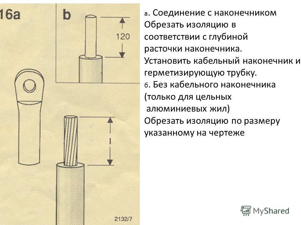 а. Соединение с наконечником Обрезать изоляцию в соответствии с глубиной расточки наконечника. Установить кабельный наконечник и герметизирующую трубку. б. Без кабельного наконечника (только для цельных алюминиевых жил) Обрезать изоляцию по размеру у