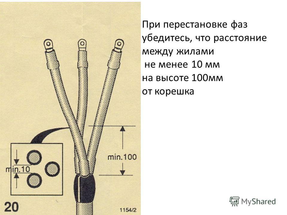 При перестановке фаз убедитесь, что расстояние между жилами не менее 10 мм на высоте 100мм от корешка