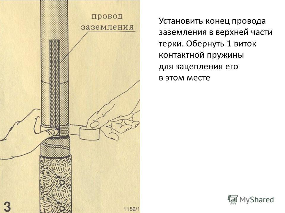 Установить конец провода заземления в верхней части терки. Обернуть 1 виток контактной пружины для зацепления его в этом месте