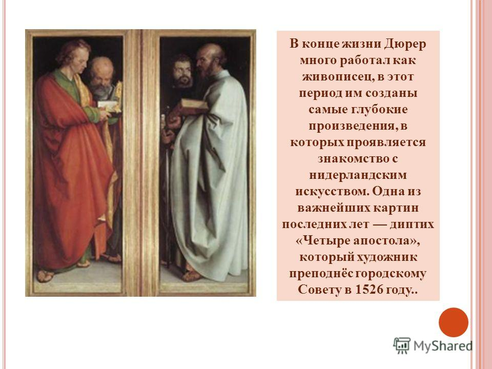 В конце жизни Дюрер много работал как живописец, в этот период им созданы самые глубокие произведения, в которых проявляется знакомство с нидерландским искусством. Одна из важнейших картин последних лет диптих «Четыре апостола», который художник преп