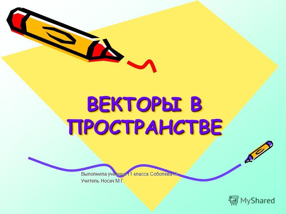 ВЕКТОРЫ В ПРОСТРАНСТВЕ Выполнила ученица 11 класса Соболева Н. Учитель Носач М.Г.