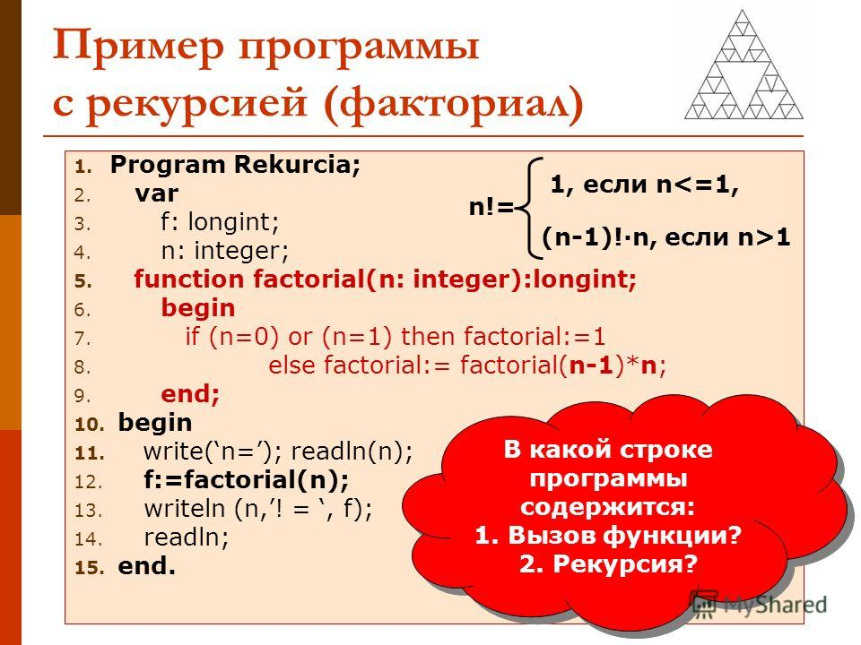 Пример программы с рекурсией (факториал) 1. Program Rekurcia; 2. var 3. f: longint; 4. n: integer; 5. function factorial(n: integer):longint; 6. begin 7. if (n=0) or (n=1) then factorial:=1 8. else factorial:= factorial(n-1)*n; 9. end; 10. begin 11.