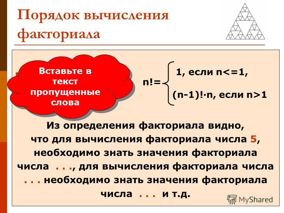 Порядок вычисления факториала при n=5 Из определения факториала видно, что для вычисления факториала числа 5, необходимо знать значения факториала числа..., для вычисления факториала числа... необходимо знать значения факториала числа... и т.д. Встав