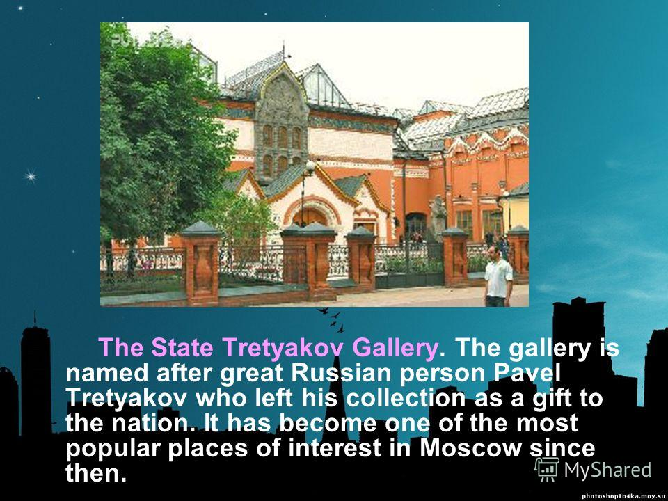 The State Tretyakov Gallery. The gallery is named after great Russian person Pavel Tretyakov who left his collection as a gift to the nation. It has become one of the most popular places of interest in Moscow since then.