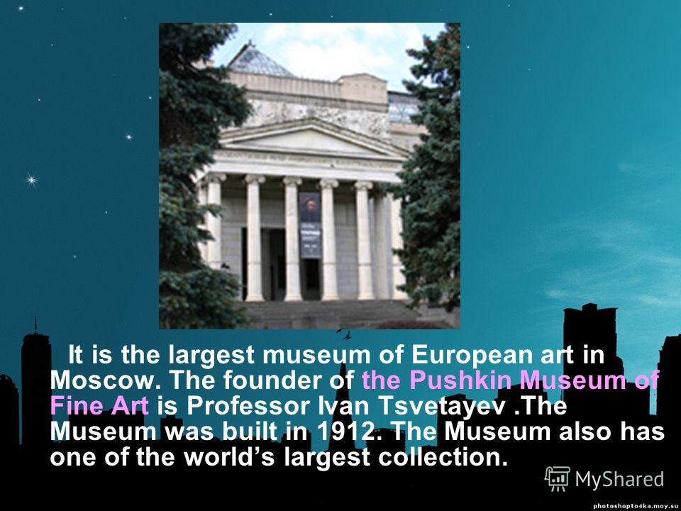 It is the largest museum of European art in Moscow. The founder of the Pushkin Museum of Fine Art is Professor Ivan Tsvetayev.The Museum was built in 1912. The Museum also has one of the worlds largest collection.