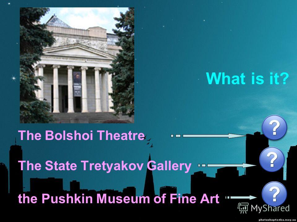 The Bolshoi Theatre The State Tretyakov Gallery the Pushkin Museum of Fine Art What is it?